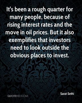 Sarat Sethi  - It's been a rough quarter for many people, because of rising interest rates and the move in oil prices. But it also exemplifies that investors need to look outside the obvious places to invest.