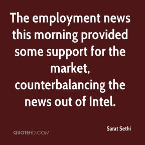 Sarat Sethi  - The employment news this morning provided some support for the market, counterbalancing the news out of Intel.
