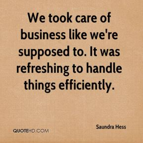 Saundra Hess  - We took care of business like we're supposed to. It was refreshing to handle things efficiently.
