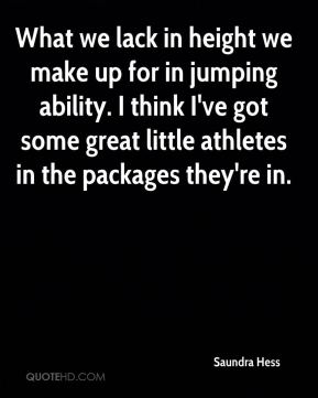 Saundra Hess  - What we lack in height we make up for in jumping ability. I think I've got some great little athletes in the packages they're in.