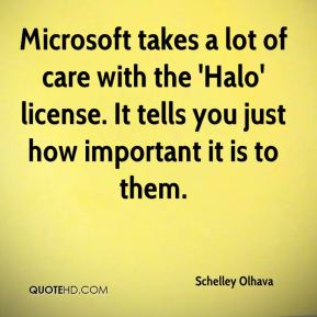 Schelley Olhava  - Microsoft takes a lot of care with the 'Halo' license. It tells you just how important it is to them.