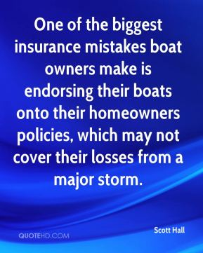 Scott Hall  - One of the biggest insurance mistakes boat owners make is endorsing their boats onto their homeowners policies, which may not cover their losses from a major storm.