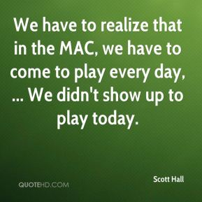 We have to realize that in the MAC, we have to come to play every day, ... We didn't show up to play today.