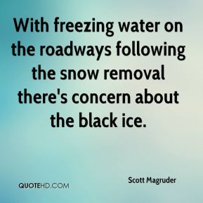 Scott Magruder  - With freezing water on the roadways following the snow removal there's concern about the black ice.