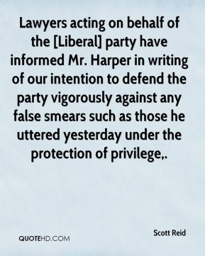 Scott Reid  - Lawyers acting on behalf of the [Liberal] party have informed Mr. Harper in writing of our intention to defend the party vigorously against any false smears such as those he uttered yesterday under the protection of privilege.