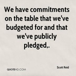 Scott Reid  - We have commitments on the table that we've budgeted for and that we've publicly pledged.