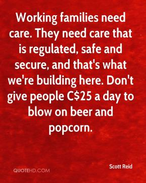 Working families need care. They need care that is regulated, safe and secure, and that's what we're building here. Don't give people C$25 a day to blow on beer and popcorn.