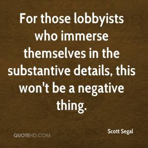 Scott Segal  - For those lobbyists who immerse themselves in the substantive details, this won't be a negative thing.
