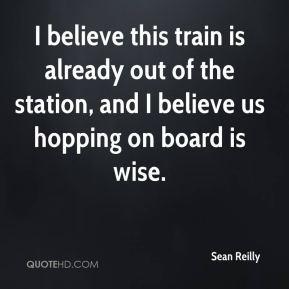 Sean Reilly  - I believe this train is already out of the station, and I believe us hopping on board is wise.