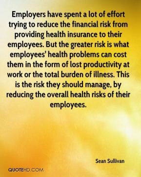 Sean Sullivan  - Employers have spent a lot of effort trying to reduce the financial risk from providing health insurance to their employees. But the greater risk is what employees' health problems can cost them in the form of lost productivity at work or the total burden of illness. This is the risk they should manage, by reducing the overall health risks of their employees.