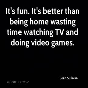 Sean Sullivan  - It's fun. It's better than being home wasting time watching TV and doing video games.
