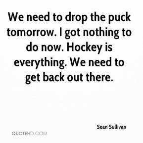 Sean Sullivan  - We need to drop the puck tomorrow. I got nothing to do now. Hockey is everything. We need to get back out there.