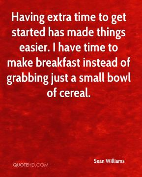 Sean Williams  - Having extra time to get started has made things easier. I have time to make breakfast instead of grabbing just a small bowl of cereal.