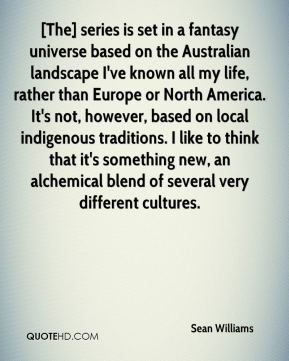 Sean Williams  - [The] series is set in a fantasy universe based on the Australian landscape I've known all my life, rather than Europe or North America. It's not, however, based on local indigenous traditions. I like to think that it's something new, an alchemical blend of several very different cultures.