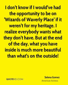 Selena Gomez - I don't know if I would've had the opportunity to be on 'Wizards of Waverly Place' if it weren't for my heritage. I realize everybody wants what they don't have. But at the end of the day, what you have inside is much more beautiful than what's on the outside!