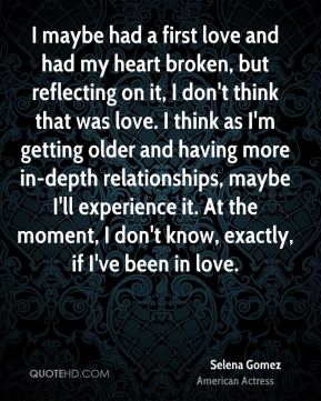 I maybe had a first love and had my heart broken, but reflecting on it, I don't think that was love. I think as I'm getting older and having more in-depth relationships, maybe I'll experience it. At the moment, I don't know, exactly, if I've been in love.