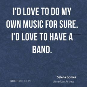 Selena Gomez - I'd love to do my own music for sure. I'd love to have a band.