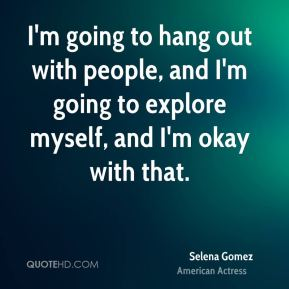 I'm going to hang out with people, and I'm going to explore myself, and I'm okay with that.