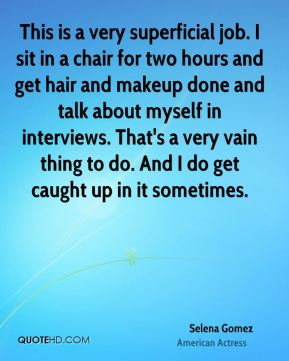 This is a very superficial job. I sit in a chair for two hours and get hair and makeup done and talk about myself in interviews. That's a very vain thing to do. And I do get caught up in it sometimes.