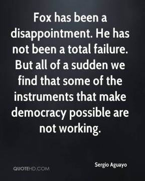 Sergio Aguayo  - Fox has been a disappointment. He has not been a total failure. But all of a sudden we find that some of the instruments that make democracy possible are not working.