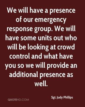 Sgt. Judy Phillips  - We will have a presence of our emergency response group. We will have some units out who will be looking at crowd control and what have you so we will provide an additional presence as well.