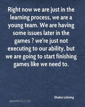 Shalee Lehning  - Right now we are just in the learning process, we are a young team. We are having some issues later in the games ? we're just not executing to our ability, but we are going to start finishing games like we need to.