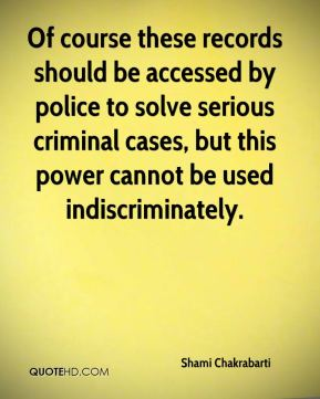 Shami Chakrabarti  - Of course these records should be accessed by police to solve serious criminal cases, but this power cannot be used indiscriminately.