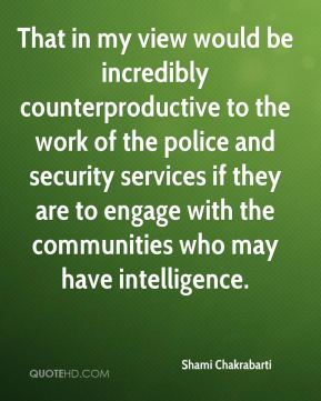 Shami Chakrabarti  - That in my view would be incredibly counterproductive to the work of the police and security services if they are to engage with the communities who may have intelligence.