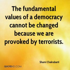 Shami Chakrabarti  - The fundamental values of a democracy cannot be changed because we are provoked by terrorists.
