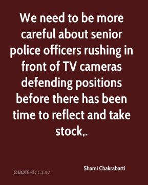 Shami Chakrabarti  - We need to be more careful about senior police officers rushing in front of TV cameras defending positions before there has been time to reflect and take stock.