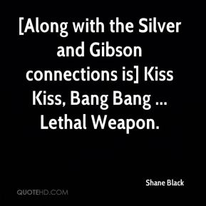 Shane Black  - [Along with the Silver and Gibson connections is] Kiss Kiss, Bang Bang ... Lethal Weapon.
