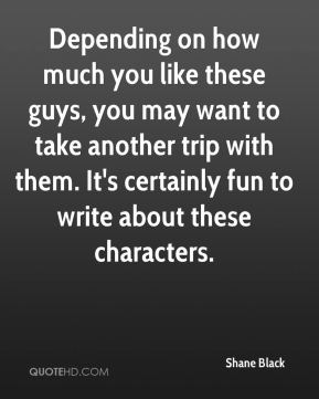 Shane Black  - Depending on how much you like these guys, you may want to take another trip with them. It's certainly fun to write about these characters.