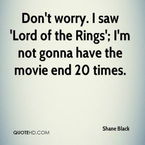 Shane Black  - Don't worry. I saw 'Lord of the Rings'; I'm not gonna have the movie end 20 times.