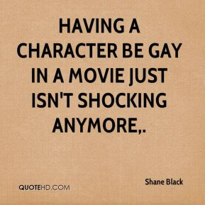 Shane Black  - Having a character be gay in a movie just isn't shocking anymore.