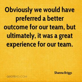 Shanna Briggs  - Obviously we would have preferred a better outcome for our team, but ultimately, it was a great experience for our team.
