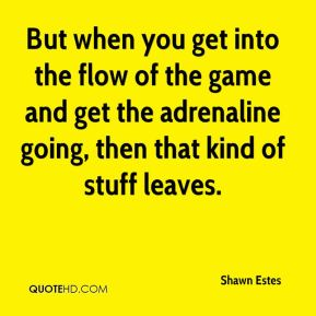 Shawn Estes  - But when you get into the flow of the game and get the adrenaline going, then that kind of stuff leaves.