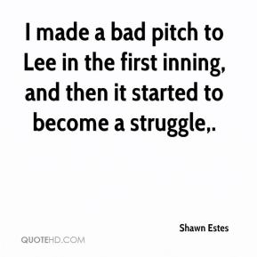 I made a bad pitch to Lee in the first inning, and then it started to become a struggle.