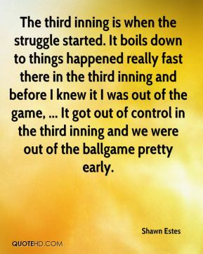 The third inning is when the struggle started. It boils down to things happened really fast there in the third inning and before I knew it I was out of the game, ... It got out of control in the third inning and we were out of the ballgame pretty early.