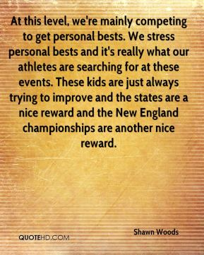 At this level, we're mainly competing to get personal bests. We stress personal bests and it's really what our athletes are searching for at these events. These kids are just always trying to improve and the states are a nice reward and the New England championships are another nice reward.