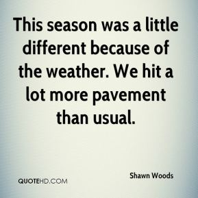 Shawn Woods  - This season was a little different because of the weather. We hit a lot more pavement than usual.