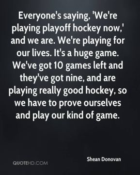 Shean Donovan  - Everyone's saying, 'We're playing playoff hockey now,' and we are. We're playing for our lives. It's a huge game. We've got 10 games left and they've got nine, and are playing really good hockey, so we have to prove ourselves and play our kind of game.