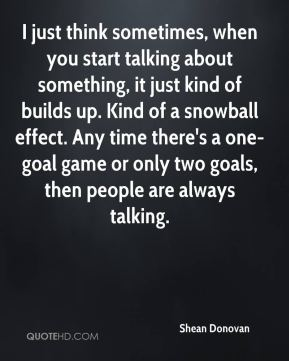 Shean Donovan  - I just think sometimes, when you start talking about something, it just kind of builds up. Kind of a snowball effect. Any time there's a one-goal game or only two goals, then people are always talking.