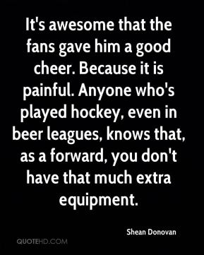 Shean Donovan  - It's awesome that the fans gave him a good cheer. Because it is painful. Anyone who's played hockey, even in beer leagues, knows that, as a forward, you don't have that much extra equipment.