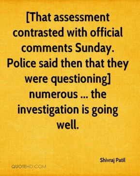 [That assessment contrasted with official comments Sunday. Police said then that they were questioning] numerous ... the investigation is going well.