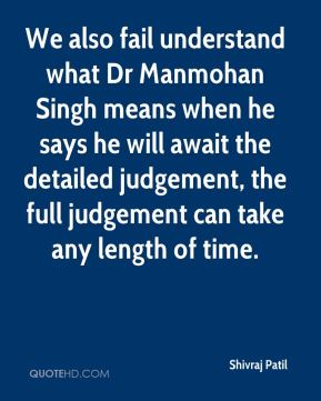 We also fail understand what Dr Manmohan Singh means when he says he will await the detailed judgement, the full judgement can take any length of time.