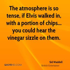 Sid Waddell - The atmosphere is so tense, if Elvis walked in, with a portion of chips... you could hear the vinegar sizzle on them.