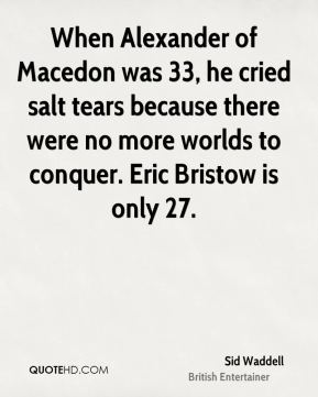 Sid Waddell - When Alexander of Macedon was 33, he cried salt tears because there were no more worlds to conquer. Eric Bristow is only 27.