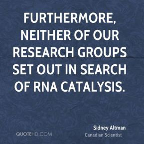 Furthermore, neither of our research groups set out in search of RNA catalysis.