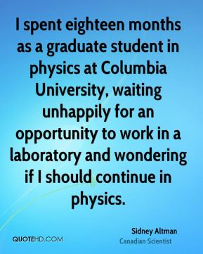 Sidney Altman - I spent eighteen months as a graduate student in physics at Columbia University, waiting unhappily for an opportunity to work in a laboratory and wondering if I should continue in physics.