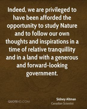 Sidney Altman - Indeed, we are privileged to have been afforded the opportunity to study Nature and to follow our own thoughts and inspirations in a time of relative tranquillity and in a land with a generous and forward-looking government.